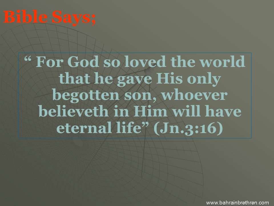 Bible Says; For God so loved the world that he gave His only begotten son, whoever believeth in Him will have eternal life (Jn.3:16) www.bahrainbrethren.com
