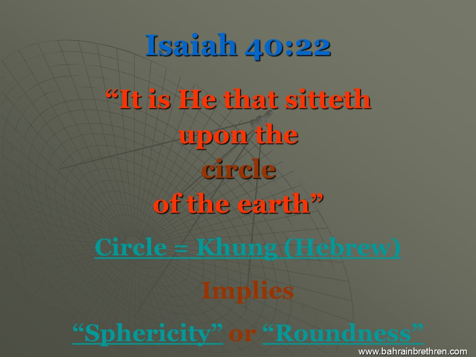 Isaiah 40:22 It is He that sitteth upon the circle of the earth Circle = Khung (Hebrew) Implies Sphericity or Roundness www.bahrainbrethren.com