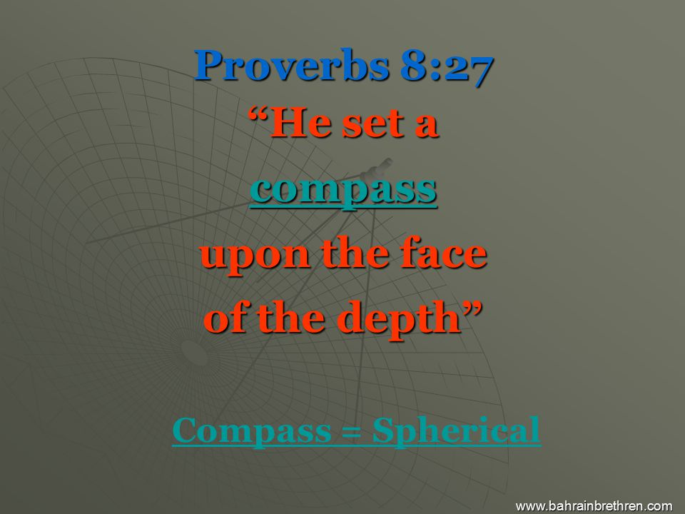Proverbs 8:27 He set a compass upon the face of the depth Compass = Spherical www.bahrainbrethren.com