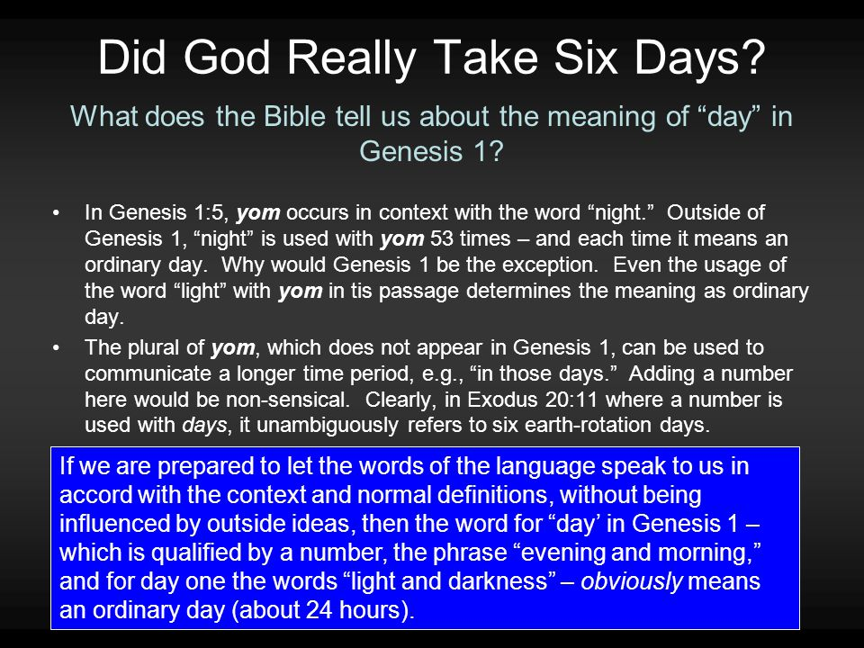 """Did God Really Take Six Days? In Genesis 1:5, yom occurs in context with the word """"night."""" Outside of Genesis 1, """"night"""" is used with yom 53 times – a"""