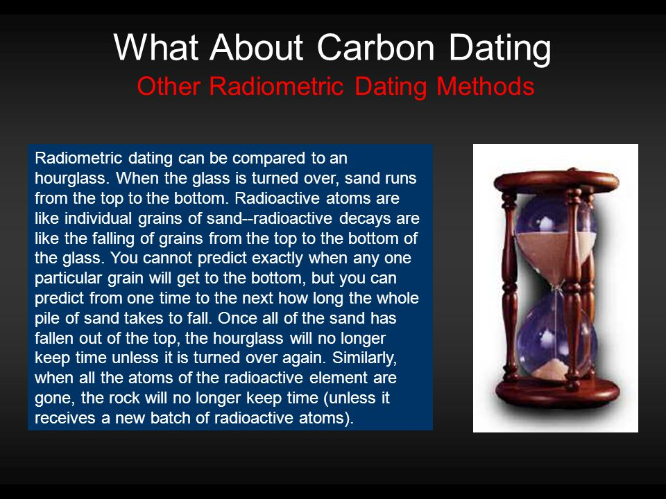 What About Carbon Dating Other Radiometric Dating Methods Radiometric dating can be compared to an hourglass.