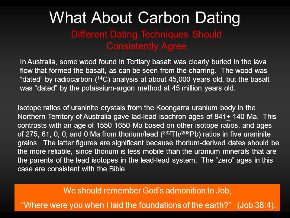 What About Carbon Dating We should remember God's admonition to Job, Where were you when I laid the foundations of the earth (Job 38:4).