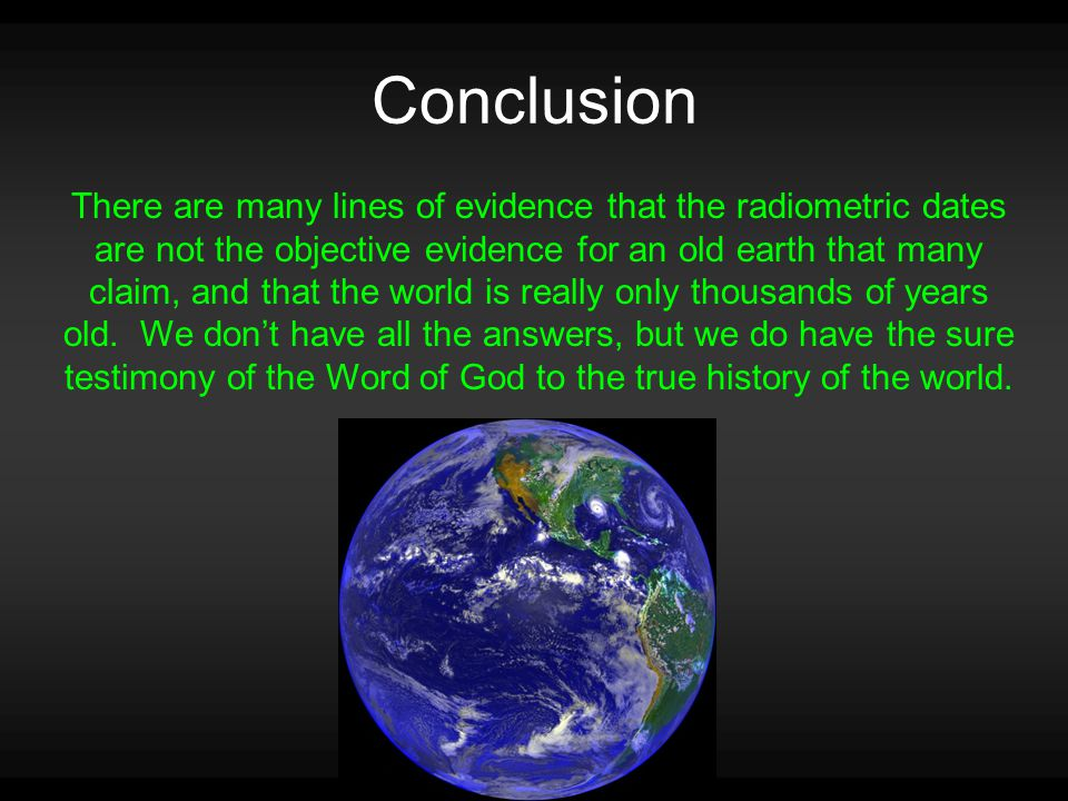 Conclusion There are many lines of evidence that the radiometric dates are not the objective evidence for an old earth that many claim, and that the world is really only thousands of years old.