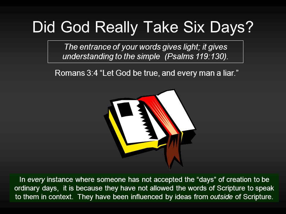 """Did God Really Take Six Days? The entrance of your words gives light; it gives understanding to the simple (Psalms 119:130). Romans 3:4 """"Let God be tr"""