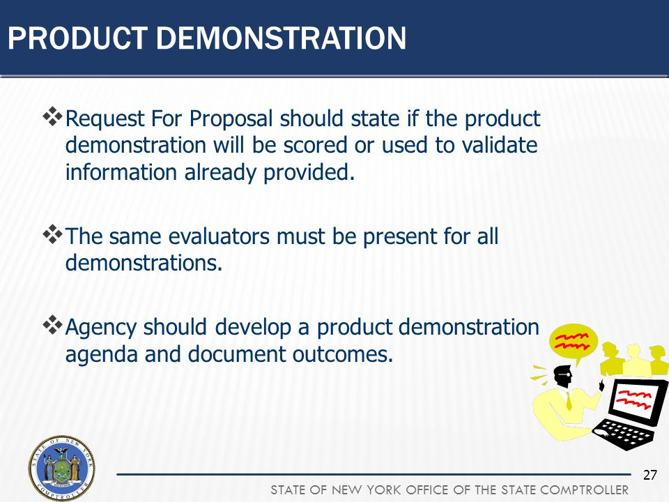 STATE OF NEW YORK OFFICE OF THE STATE COMPTROLLER 27  Request For Proposal should state if the product demonstration will be scored or used to validate information already provided.
