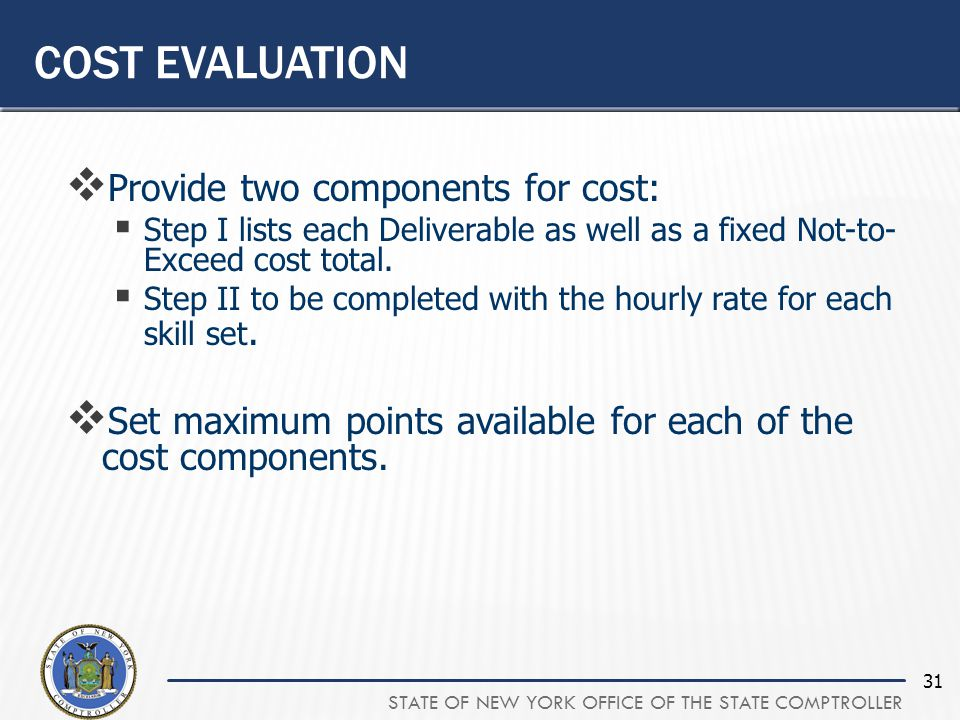 STATE OF NEW YORK OFFICE OF THE STATE COMPTROLLER 31  Provide two components for cost:  Step I lists each Deliverable as well as a fixed Not-to- Exceed cost total.