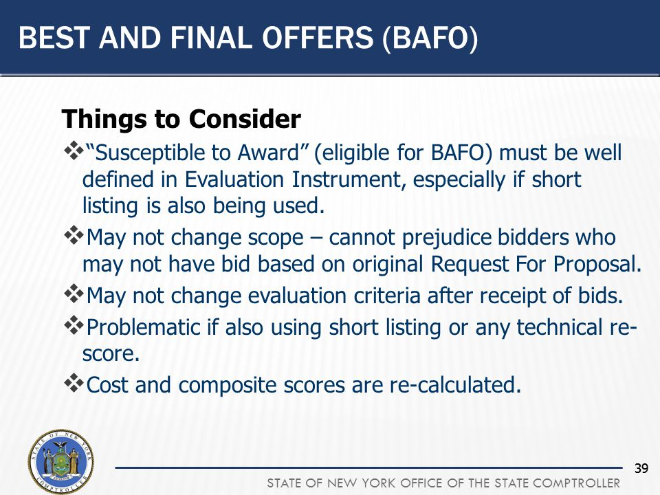 STATE OF NEW YORK OFFICE OF THE STATE COMPTROLLER 39 Things to Consider  Susceptible to Award (eligible for BAFO) must be well defined in Evaluation Instrument, especially if short listing is also being used.