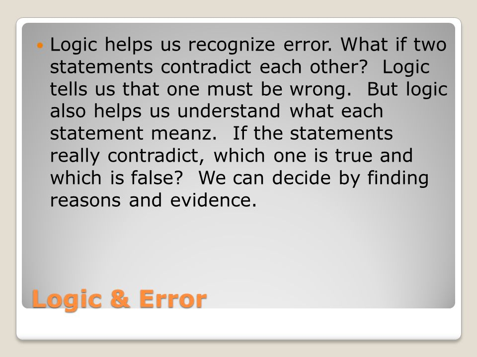 Logic & Error Logic helps us recognize error. What if two statements contradict each other.