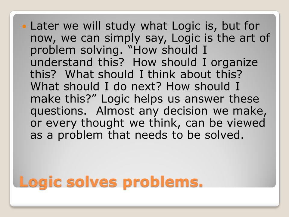 Logic solves problems.