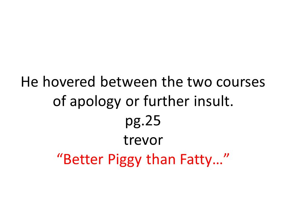 """He hovered between the two courses of apology or further insult. pg.25 trevor """"Better Piggy than Fatty…"""""""