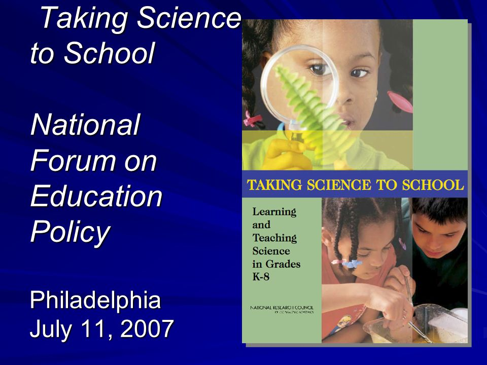 Taking Science to School National Forum on Education Policy Philadelphia July 11, 2007 Taking Science to School National Forum on Education Policy Philadelphia July 11, 2007