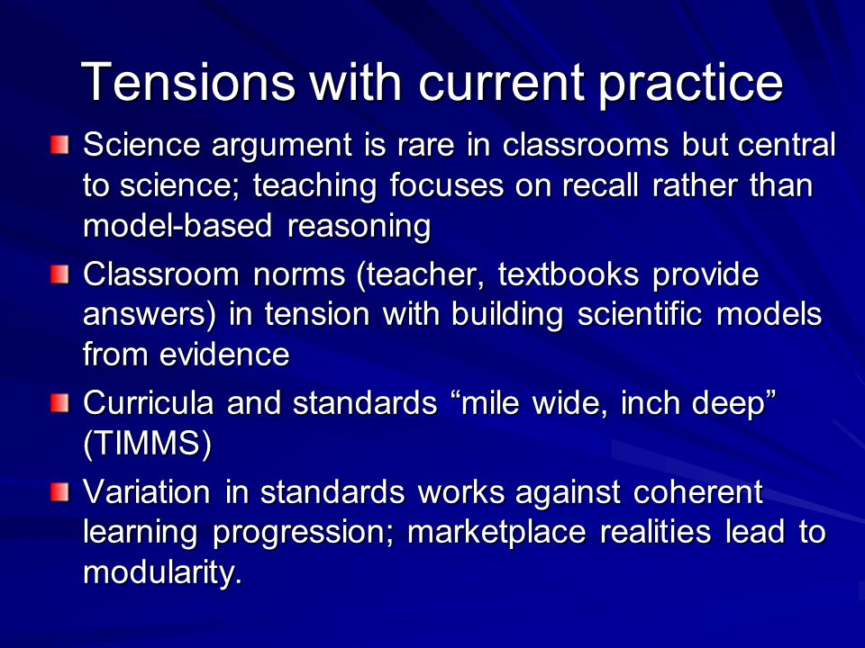 Tensions with current practice Science argument is rare in classrooms but central to science; teaching focuses on recall rather than model-based reasoning Classroom norms (teacher, textbooks provide answers) in tension with building scientific models from evidence Curricula and standards mile wide, inch deep (TIMMS) Variation in standards works against coherent learning progression; marketplace realities lead to modularity.