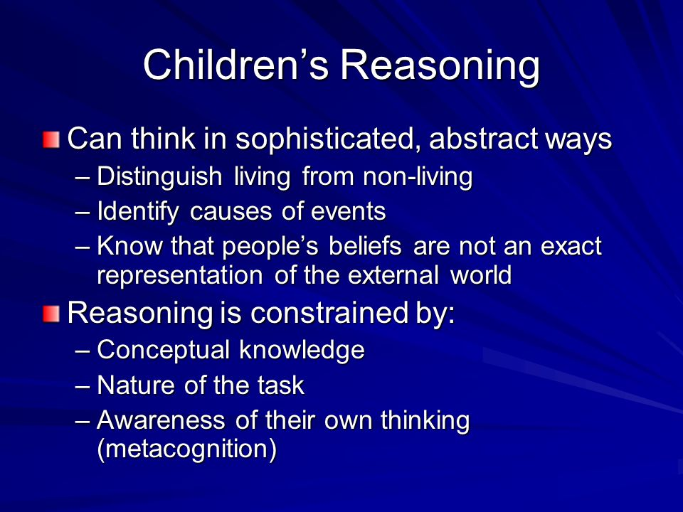 Children's Reasoning Can think in sophisticated, abstract ways –Distinguish living from non-living –Identify causes of events –Know that people's beliefs are not an exact representation of the external world Reasoning is constrained by: –Conceptual knowledge –Nature of the task –Awareness of their own thinking (metacognition)