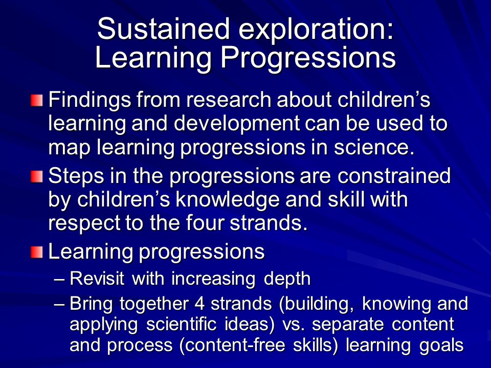 Sustained exploration: Learning Progressions Findings from research about children's learning and development can be used to map learning progressions in science.