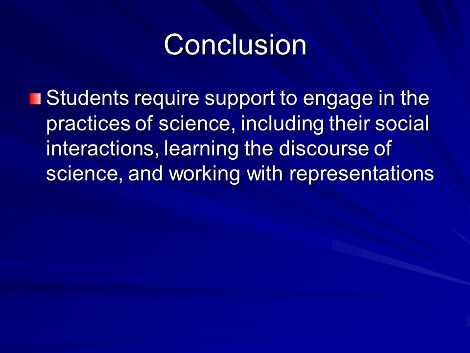 Conclusion Students require support to engage in the practices of science, including their social interactions, learning the discourse of science, and working with representations
