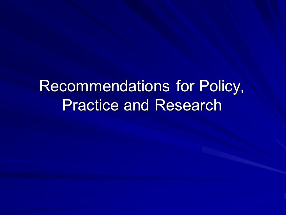 Recommendations for Policy, Practice and Research