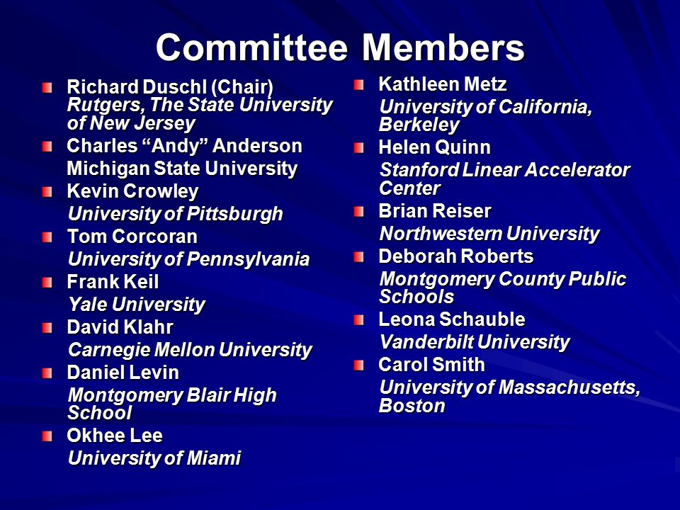 Committee Members Richard Duschl (Chair) Rutgers, The State University of New Jersey Charles Andy Anderson Michigan State University Kevin Crowley University of Pittsburgh University of Pittsburgh Tom Corcoran University of Pennsylvania University of Pennsylvania Frank Keil Yale University Yale University David Klahr Carnegie Mellon University Carnegie Mellon University Daniel Levin Montgomery Blair High School Montgomery Blair High School Okhee Lee University of Miami University of Miami Kathleen Metz University of California, Berkeley University of California, Berkeley Helen Quinn Stanford Linear Accelerator Center Stanford Linear Accelerator Center Brian Reiser Northwestern University Northwestern University Deborah Roberts Montgomery County Public Schools Montgomery County Public Schools Leona Schauble Vanderbilt University Vanderbilt University Carol Smith University of Massachusetts, Boston University of Massachusetts, Boston