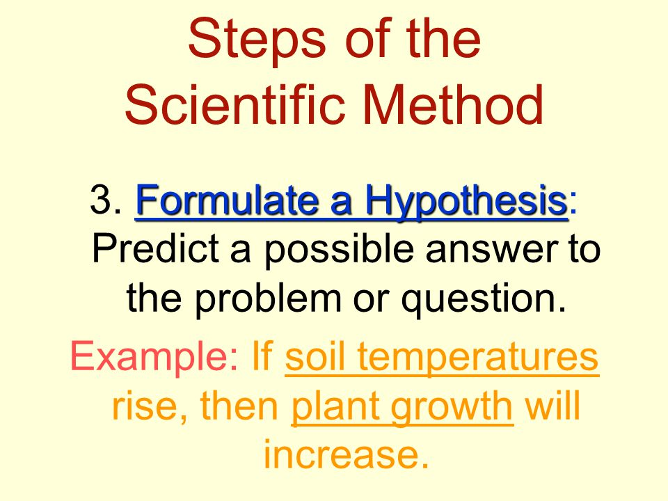 Steps of the Scientific Method Formulate a Hypothesis 3. Formulate a Hypothesis: Predict a possible answer to the problem or question. Example: If soi