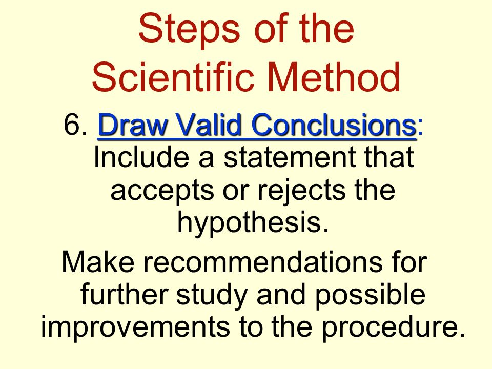 Steps of the Scientific Method Draw Valid Conclusions 6.