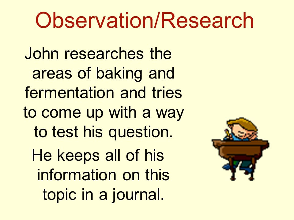Observation/Research John researches the areas of baking and fermentation and tries to come up with a way to test his question.
