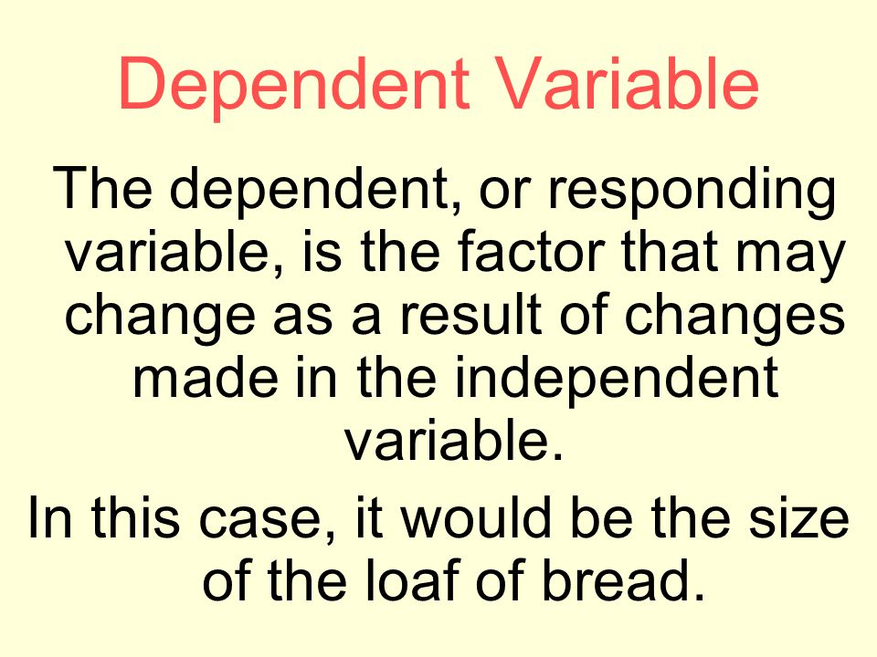 Dependent Variable The dependent, or responding variable, is the factor that may change as a result of changes made in the independent variable.