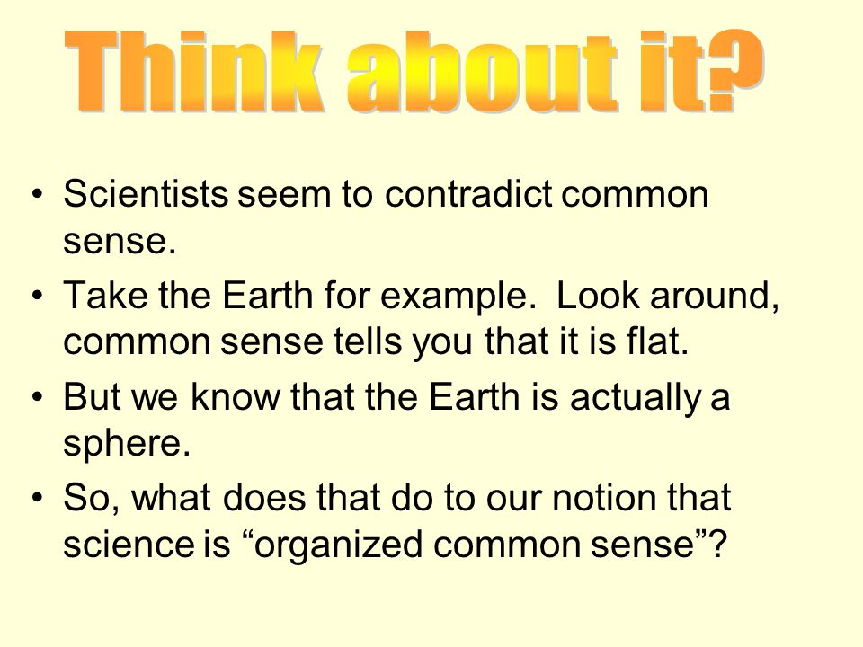 Scientists seem to contradict common sense. Take the Earth for example.
