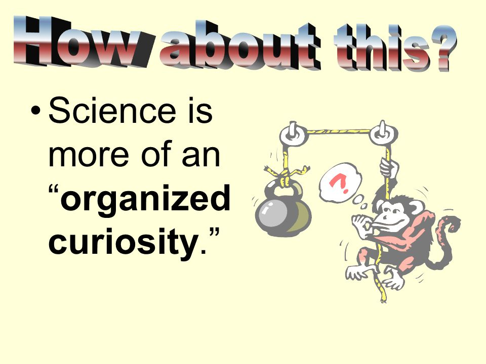 Science is more of an organized curiosity.