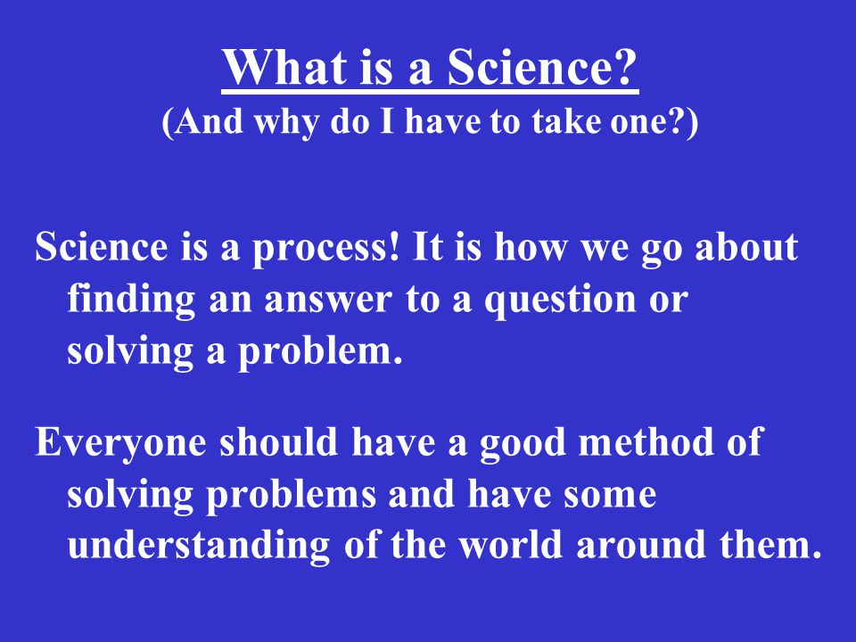 What is a Science. (And why do I have to take one ) Science is a process.