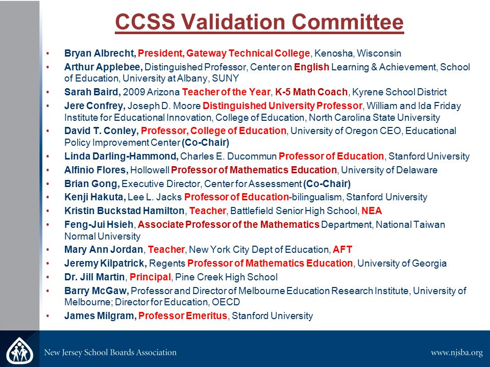 CCSS Validation Committee Bryan Albrecht, President, Gateway Technical College, Kenosha, Wisconsin Arthur Applebee, Distinguished Professor, Center on English Learning & Achievement, School of Education, University at Albany, SUNY Sarah Baird, 2009 Arizona Teacher of the Year, K-5 Math Coach, Kyrene School District Jere Confrey, Joseph D.