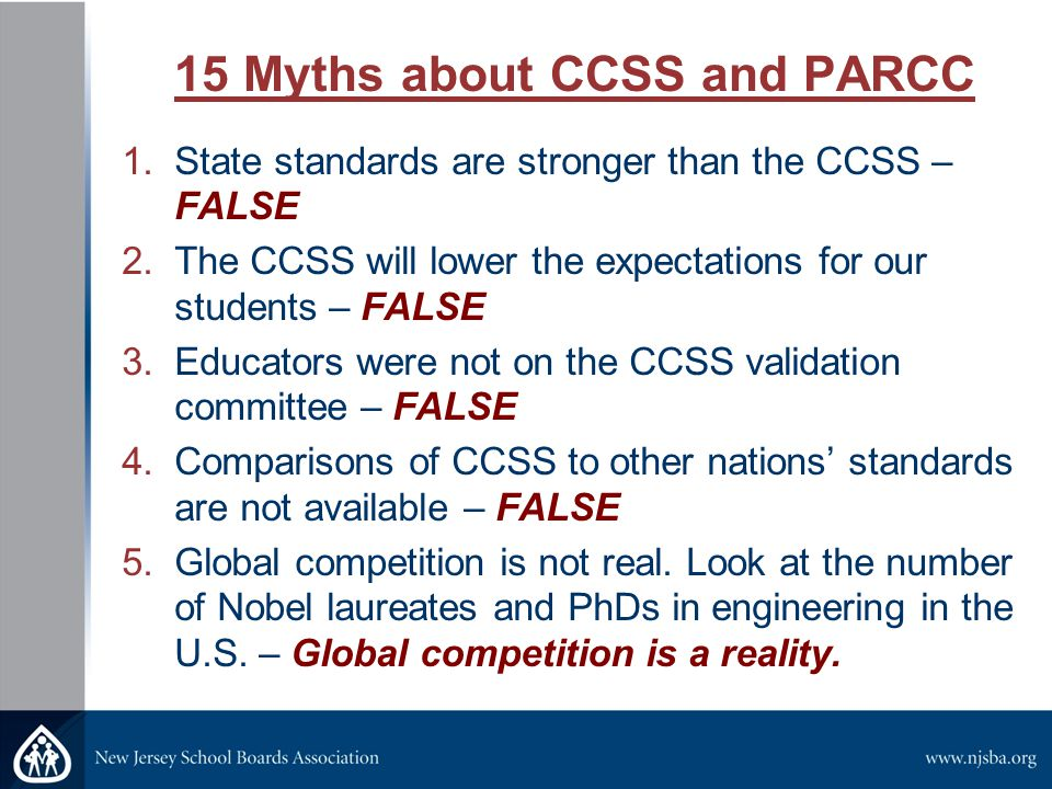 15 Myths about CCSS and PARCC 6.Body sensors be placed on students to monitor them during PARCC administration – FALSE 7.End-of-Year exams may not be given in the year of course completion (e.g., Algebra I) – FALSE 8.The Grade 8 PARCC will determine if a student is placed in a college-prep or vo-tech track – FALSE 9.PARCC was developed without teacher input – FALSE 10.