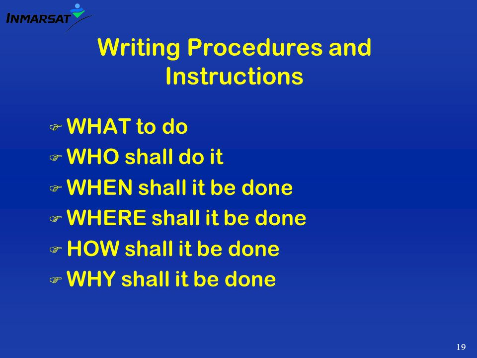 19 Writing Procedures and Instructions F WHAT to do F WHO shall do it F WHEN shall it be done F WHERE shall it be done F HOW shall it be done F WHY shall it be done