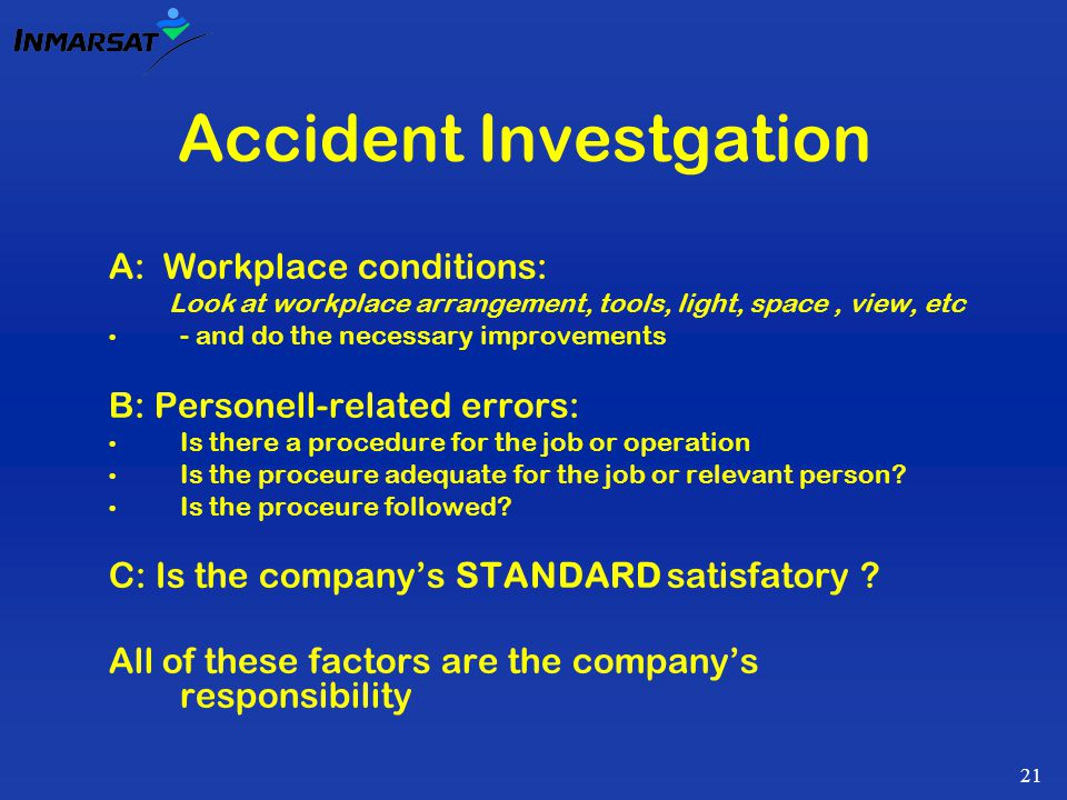 21 Accident Investgation A: Workplace conditions: Look at workplace arrangement, tools, light, space, view, etc - and do the necessary improvements B: Personell-related errors: Is there a procedure for the job or operation Is the proceure adequate for the job or relevant person.