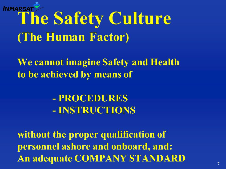 7 The Safety Culture (The Human Factor) We cannot imagine Safety and Health to be achieved by means of - PROCEDURES - INSTRUCTIONS without the proper qualification of personnel ashore and onboard, and: An adequate COMPANY STANDARD