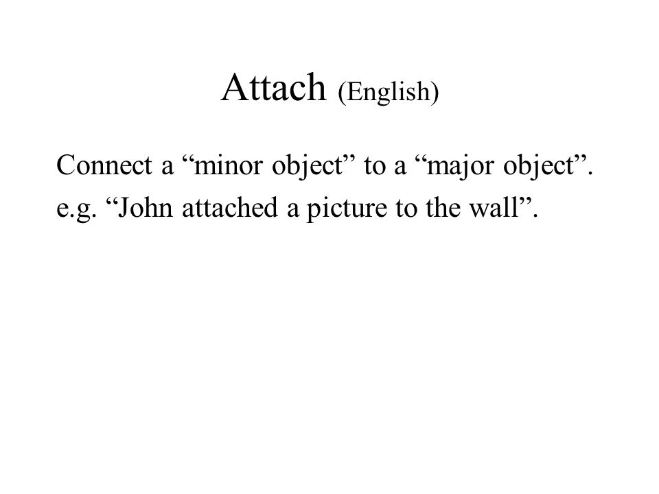 Attach (English) Connect a minor object to a major object .