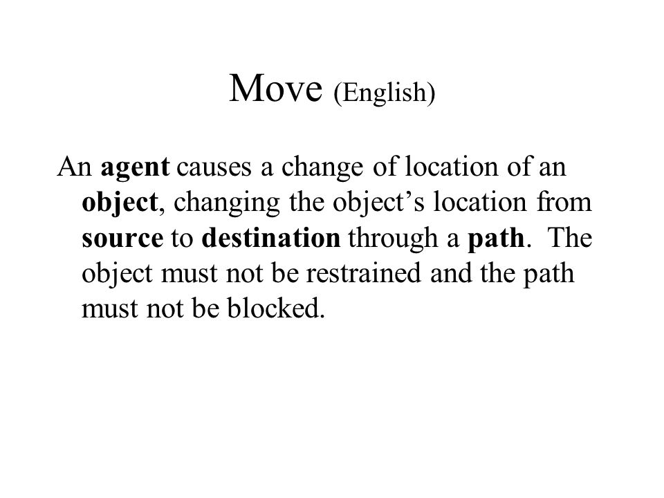 Move (English) An agent causes a change of location of an object, changing the object's location from source to destination through a path.