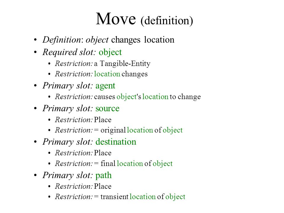 Move (definition) Definition: object changes location Required slot: object Restriction: a Tangible-Entity Restriction: location changes Primary slot: agent Restriction: causes object s location to change Primary slot: source Restriction: Place Restriction: = original location of object Primary slot: destination Restriction: Place Restriction: = final location of object Primary slot: path Restriction: Place Restriction: = transient location of object