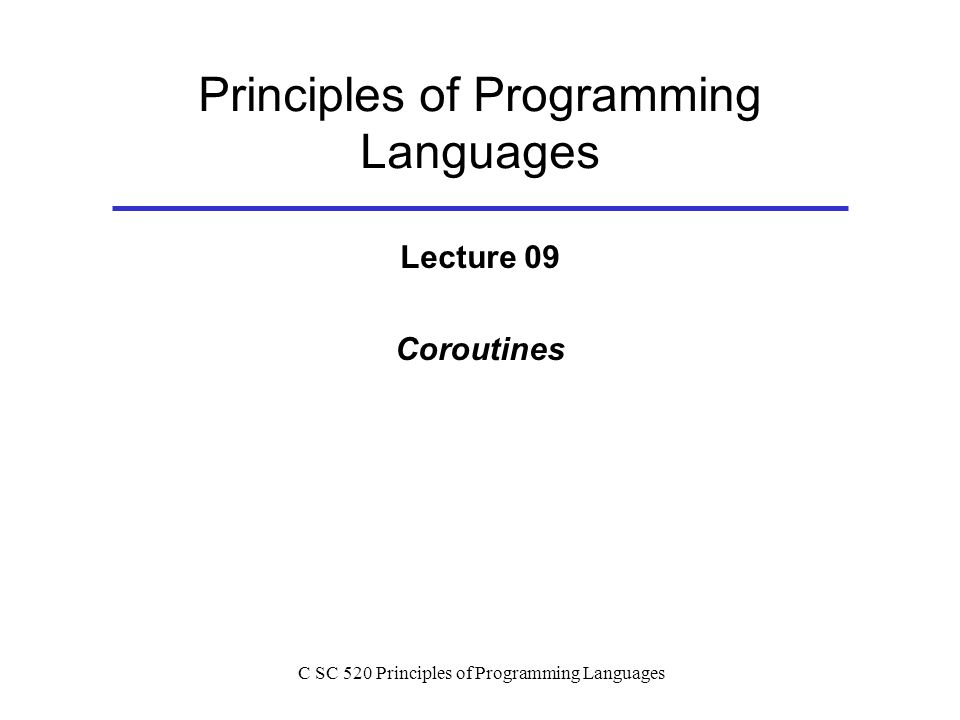 C SC 520 Principles of Programming Languages Principles of Programming Languages Lecture 09 Coroutines