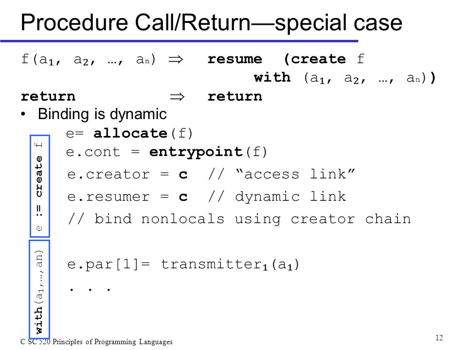 C SC 520 Principles of Programming Languages 12 Procedure Call/Return—special case f(a ₁, a ₂, …, a n )  resume (create f with (a ₁, a ₂, …, a n )) return  return Binding is dynamic e= allocate(f) e.cont = entrypoint(f) e.creator = c// access link e.resumer = c// dynamic link // bind nonlocals using creator chain e.par[1]= transmitter ₁ (a ₁ )...