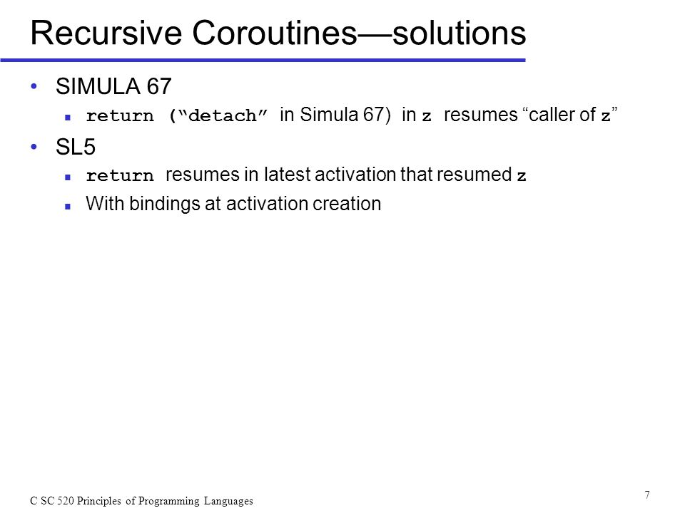 "C SC 520 Principles of Programming Languages 7 Recursive Coroutines—solutions SIMULA 67 return (""detach"" in Simula 67) in z resumes ""caller of z "" SL5"