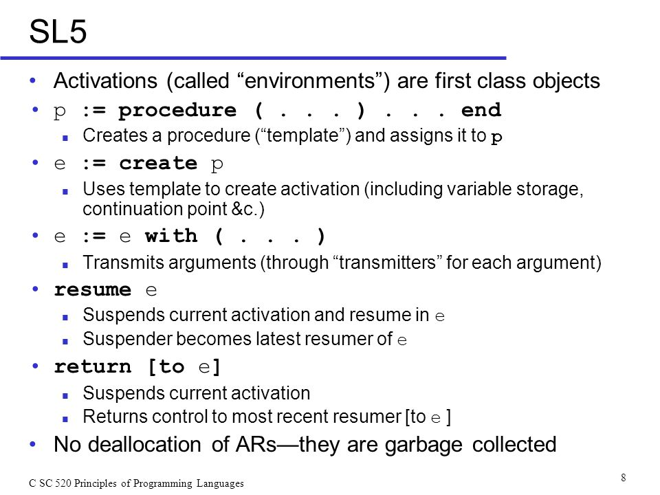 C SC 520 Principles of Programming Languages 8 SL5 Activations (called environments ) are first class objects p := procedure (...