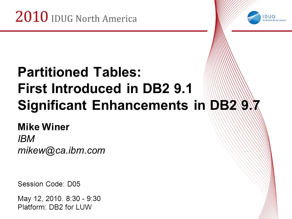 Partitioned Tables: First Introduced in DB2 9.1 Significant Enhancements in DB2 9.7 Mike Winer IBM mikew@ca.ibm.com Session Code: D05 May 12, 2010. 8: