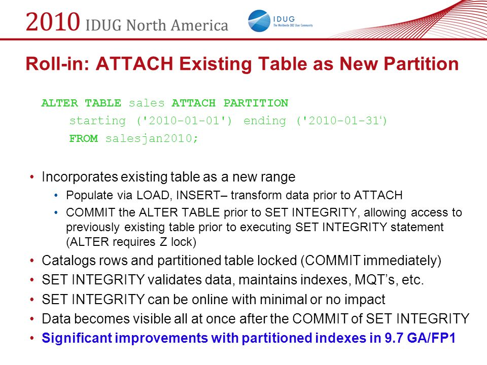 Roll-in: ATTACH Existing Table as New Partition ALTER TABLE sales ATTACH PARTITION starting ('2010-01-01') ending ('2010-01-31 ' ) FROM salesjan2010;