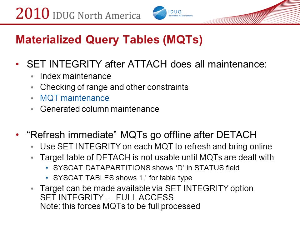Materialized Query Tables (MQTs) SET INTEGRITY after ATTACH does all maintenance: Index maintenance Checking of range and other constraints MQT mainte