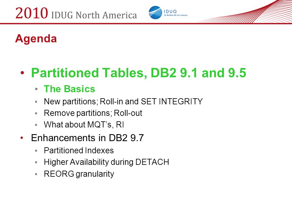 Agenda Partitioned Tables, DB2 9.1 and 9.5 The Basics New partitions; Roll-in and SET INTEGRITY Remove partitions; Roll-out What about MQT's, RI Enhan