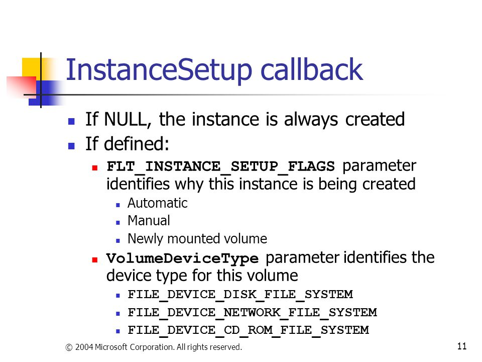 © 2004 Microsoft Corporation. All rights reserved. 11 InstanceSetup callback If NULL, the instance is always created If defined: FLT_INSTANCE_SETUP_FL