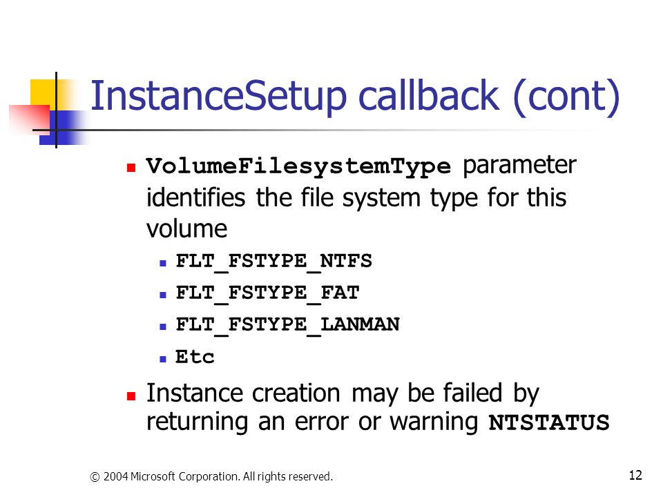 © 2004 Microsoft Corporation. All rights reserved. 12 InstanceSetup callback (cont) VolumeFilesystemType parameter identifies the file system type for
