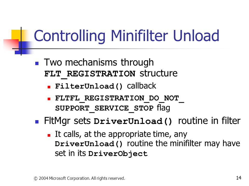 © 2004 Microsoft Corporation. All rights reserved. 14 Controlling Minifilter Unload Two mechanisms through FLT_REGISTRATION structure FilterUnload() c