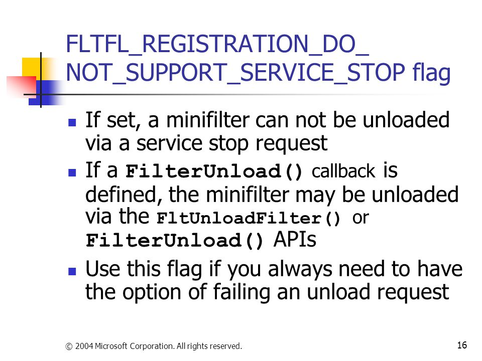 © 2004 Microsoft Corporation. All rights reserved. 16 FLTFL_REGISTRATION_DO_ NOT_SUPPORT_SERVICE_STOP flag If set, a minifilter can not be unloaded vi