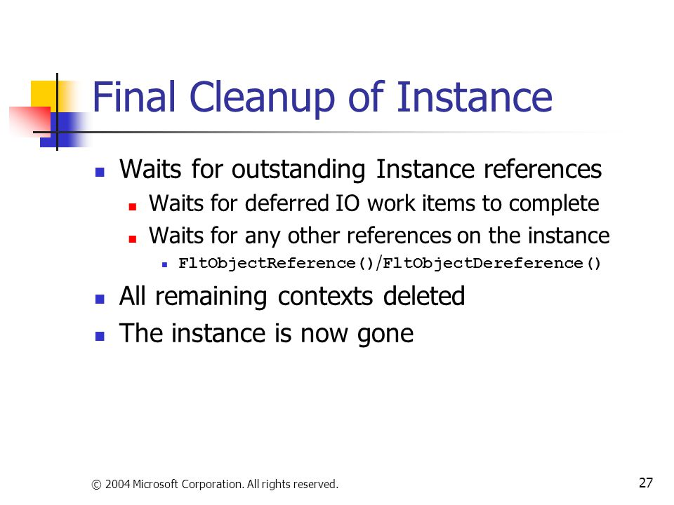 © 2004 Microsoft Corporation. All rights reserved. 27 Final Cleanup of Instance Waits for outstanding Instance references Waits for deferred IO work i