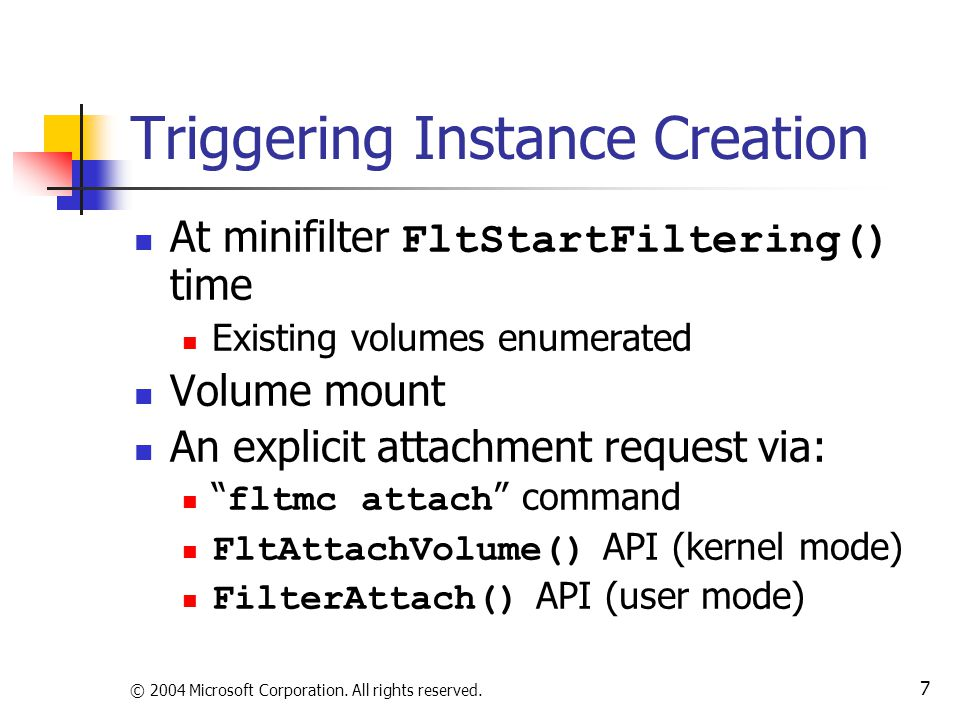 © 2004 Microsoft Corporation. All rights reserved. 7 Triggering Instance Creation At minifilter FltStartFiltering() time Existing volumes enumerated V